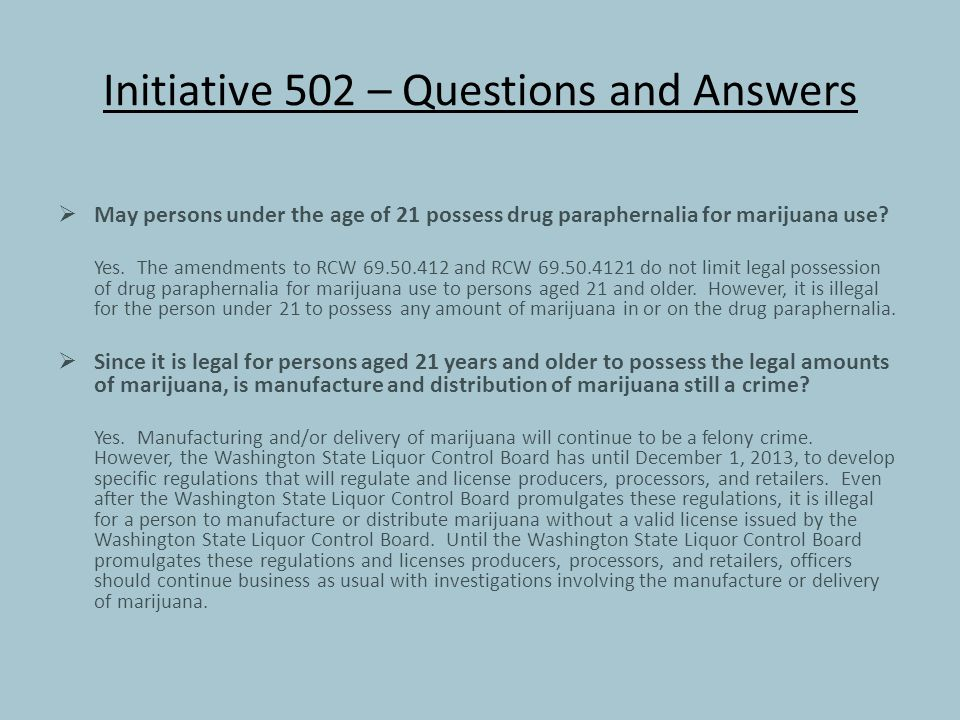 Initiative 502 – Questions and Answers  May persons under the age of 21 possess drug paraphernalia for marijuana use.