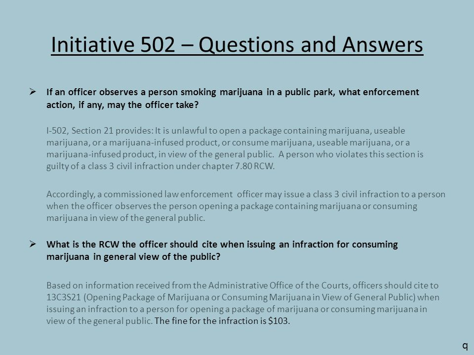 Initiative 502 – Questions and Answers  If an officer observes a person smoking marijuana in a public park, what enforcement action, if any, may the officer take.