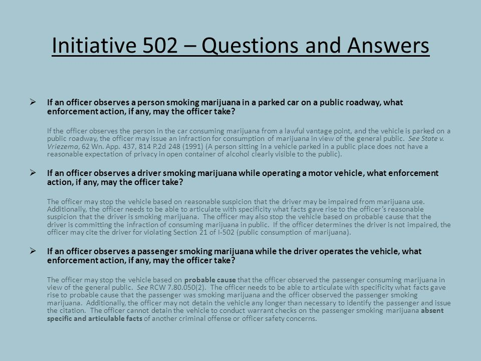 Initiative 502 – Questions and Answers  If an officer observes a person smoking marijuana in a parked car on a public roadway, what enforcement action, if any, may the officer take.