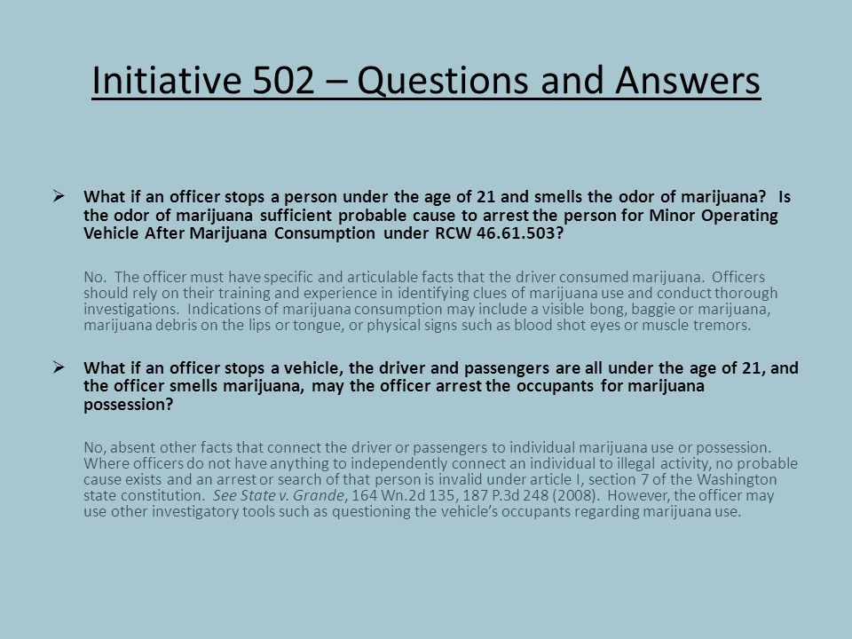 Initiative 502 – Questions and Answers  What if an officer stops a person under the age of 21 and smells the odor of marijuana.