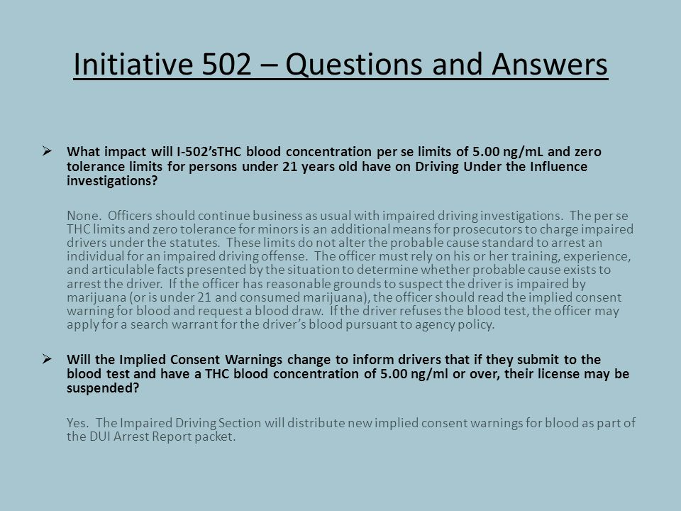 Initiative 502 – Questions and Answers  What impact will I-502'sTHC blood concentration per se limits of 5.00 ng/mL and zero tolerance limits for persons under 21 years old have on Driving Under the Influence investigations.