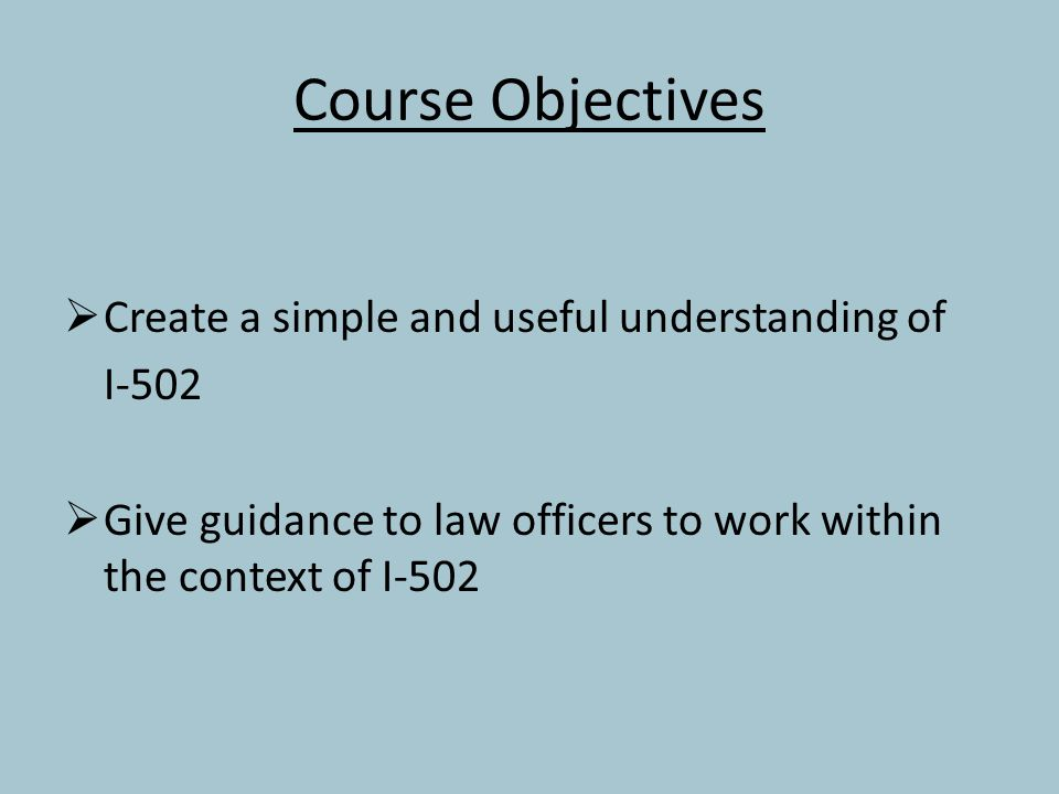 Course Objectives  Create a simple and useful understanding of I-502  Give guidance to law officers to work within the context of I-502