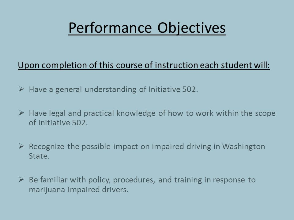 Performance Objectives Upon completion of this course of instruction each student will:  Have a general understanding of Initiative 502.