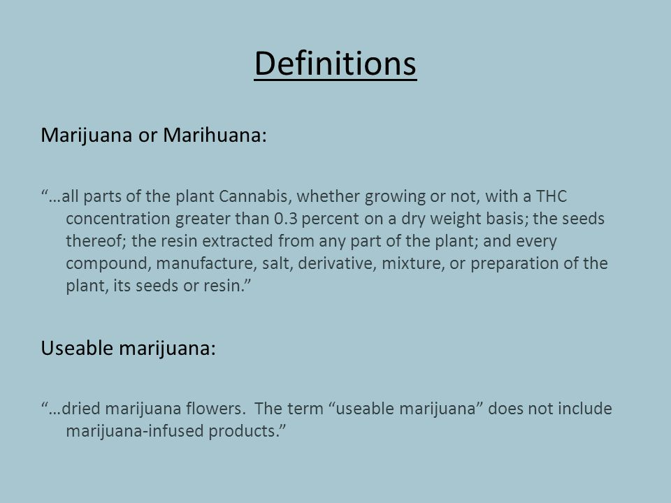 Definitions Marijuana or Marihuana: …all parts of the plant Cannabis, whether growing or not, with a THC concentration greater than 0.3 percent on a dry weight basis; the seeds thereof; the resin extracted from any part of the plant; and every compound, manufacture, salt, derivative, mixture, or preparation of the plant, its seeds or resin. Useable marijuana: …dried marijuana flowers.