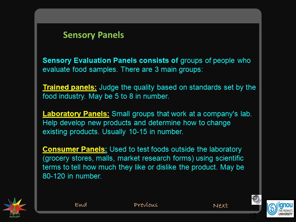 Sensory Panels 12 Sensory Evaluation Panels consists of groups of people who evaluate food samples. There are 3 main groups: Trained panels: Judge the