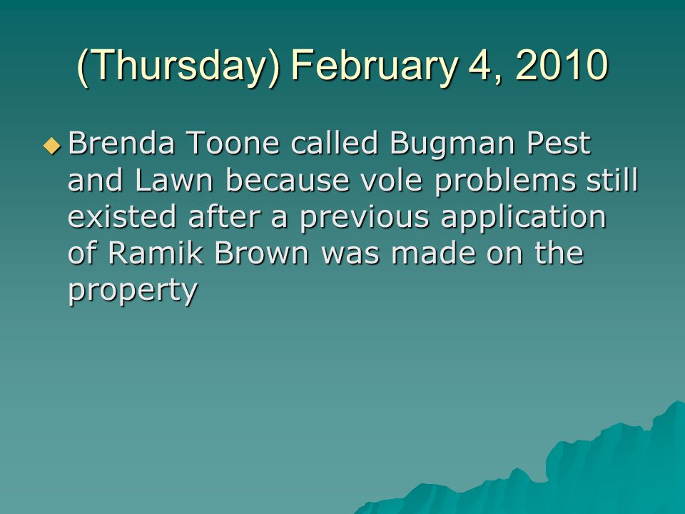 (Thursday) February 4, 2010  Brenda Toone called Bugman Pest and Lawn because vole problems still existed after a previous application of Ramik Brown was made on the property