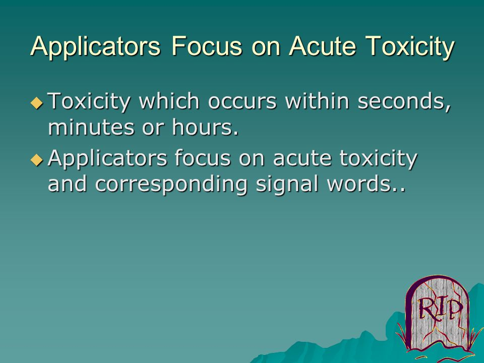 Applicators Focus on Acute Toxicity  Toxicity which occurs within seconds, minutes or hours.