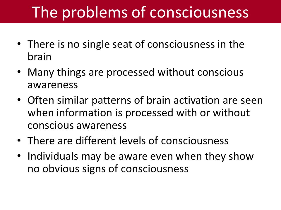 The problems of consciousness There is no single seat of consciousness in the brain Many things are processed without conscious awareness Often similar patterns of brain activation are seen when information is processed with or without conscious awareness There are different levels of consciousness Individuals may be aware even when they show no obvious signs of consciousness