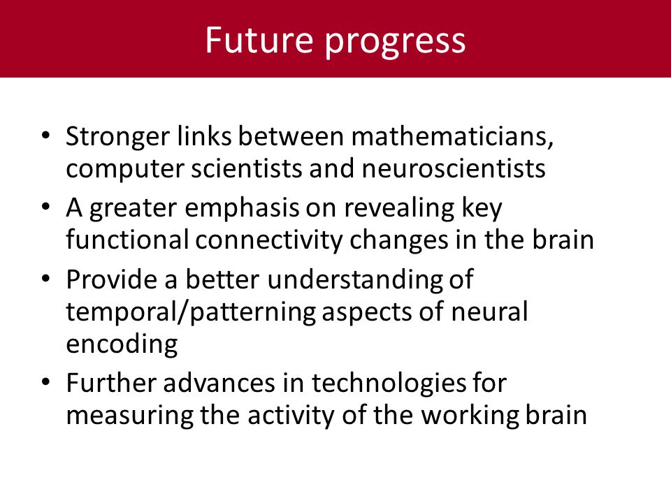 Future progress Stronger links between mathematicians, computer scientists and neuroscientists A greater emphasis on revealing key functional connectivity changes in the brain Provide a better understanding of temporal/patterning aspects of neural encoding Further advances in technologies for measuring the activity of the working brain