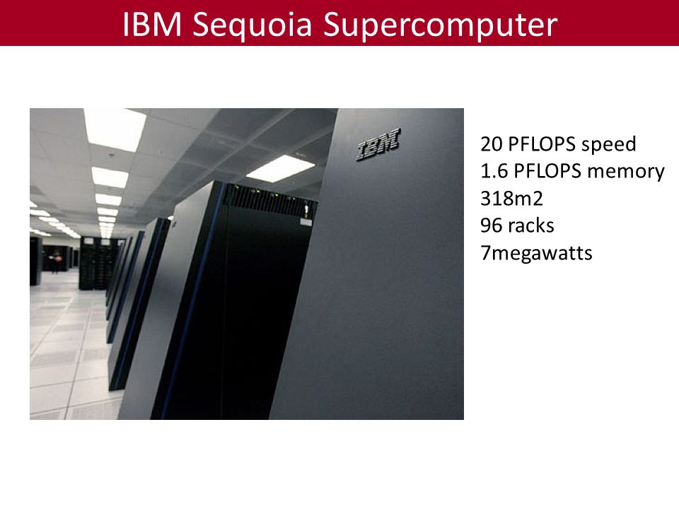 IBM Sequoia Supercomputer 20 PFLOPS speed 1.6 PFLOPS memory 318m2 96 racks 7megawatts