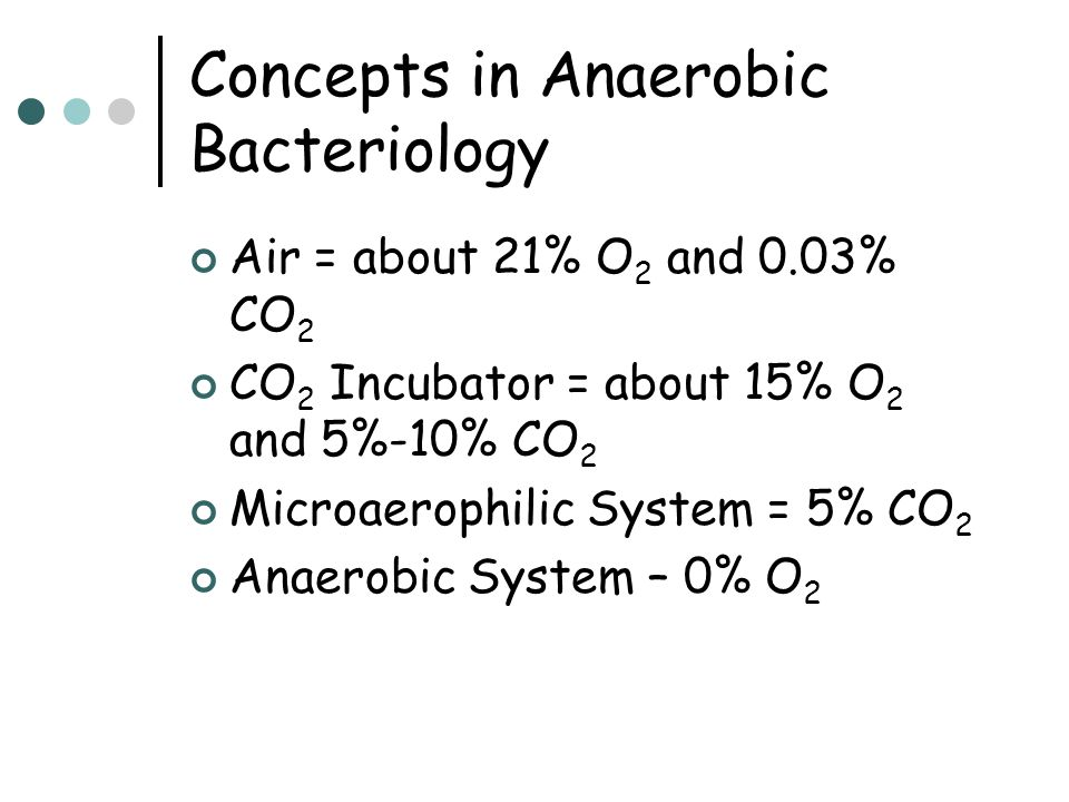 Concepts in Anaerobic Bacteriology Air = about 21% O 2 and 0.03% CO 2 CO 2 Incubator = about 15% O 2 and 5%-10% CO 2 Microaerophilic System = 5% CO 2 Anaerobic System – 0% O 2