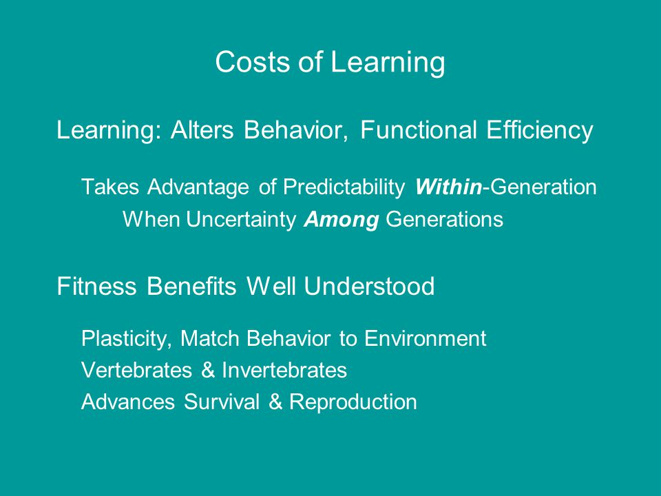 Costs of Learning Learning: Alters Behavior, Functional Efficiency Takes Advantage of Predictability Within-Generation When Uncertainty Among Generations Fitness Benefits Well Understood Plasticity, Match Behavior to Environment Vertebrates & Invertebrates Advances Survival & Reproduction
