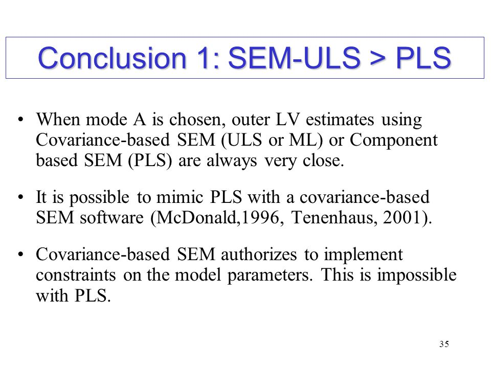 35 When mode A is chosen, outer LV estimates using Covariance-based SEM (ULS or ML) or Component based SEM (PLS) are always very close. It is possible