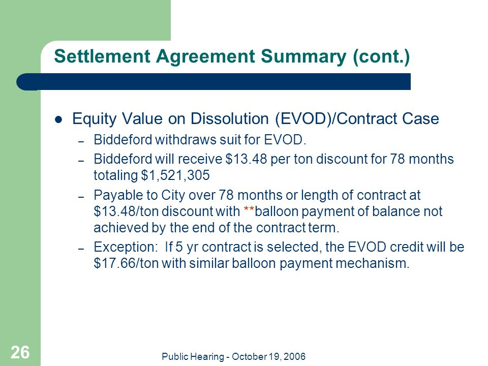 Public Hearing - October 19, 2006 26 Settlement Agreement Summary (cont.) Equity Value on Dissolution (EVOD)/Contract Case – Biddeford withdraws suit