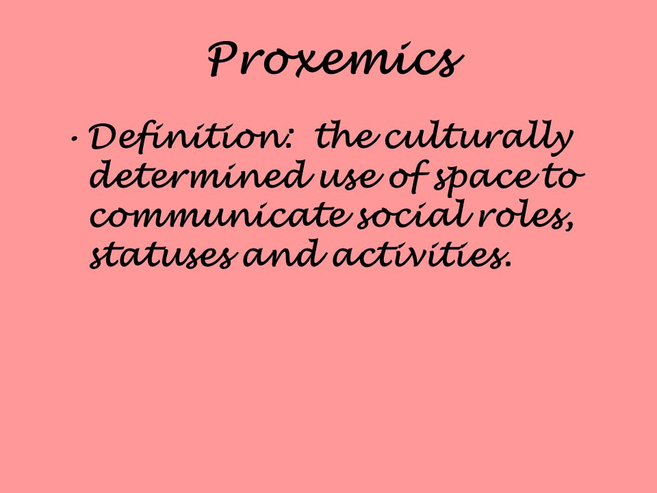 Proxemics Definition: the culturally determined use of space to communicate social roles, statuses and activities.