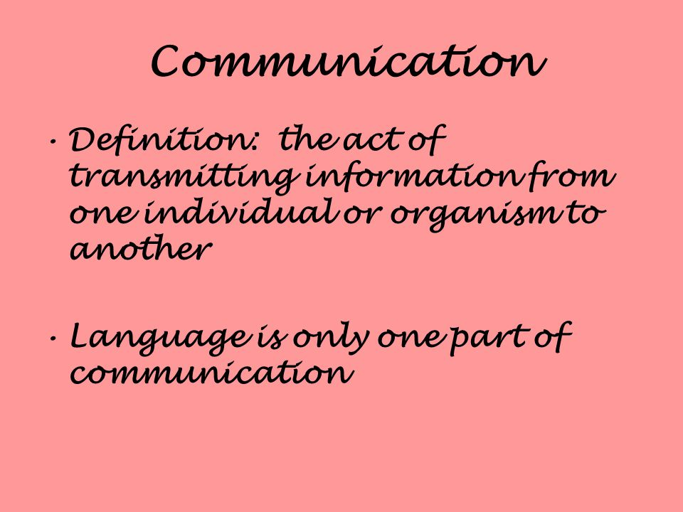 Communication Definition: the act of transmitting information from one individual or organism to another Language is only one part of communication
