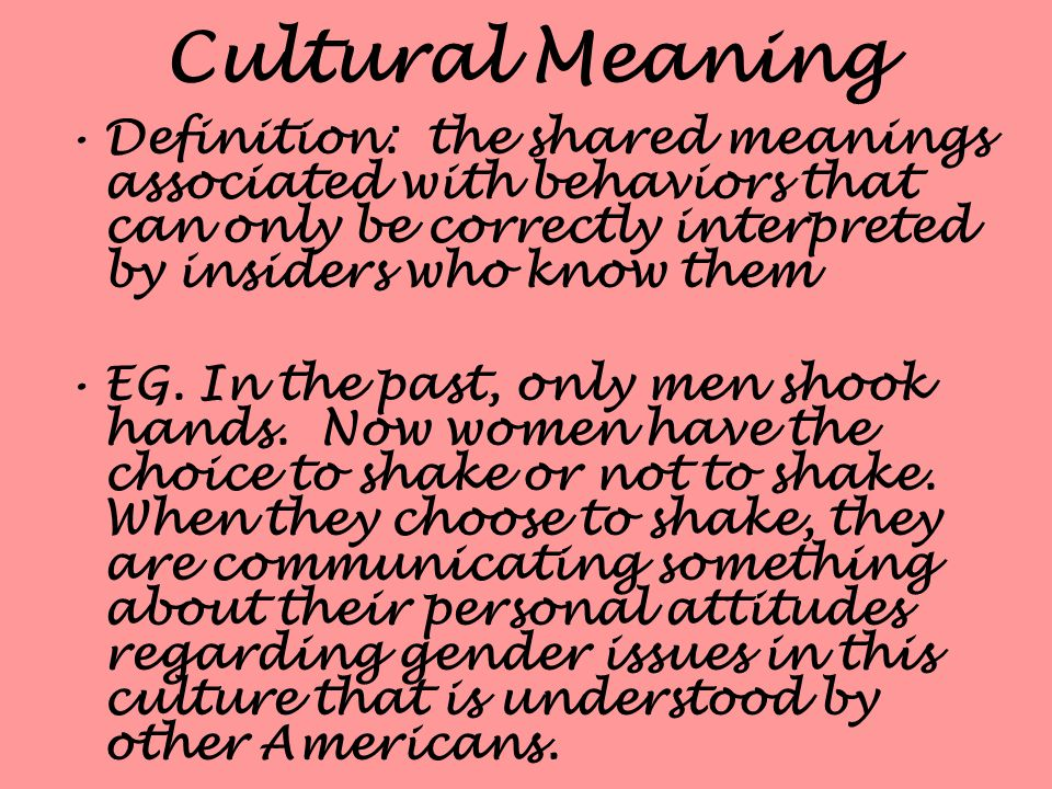 Cultural Meaning Definition: the shared meanings associated with behaviors that can only be correctly interpreted by insiders who know them EG.
