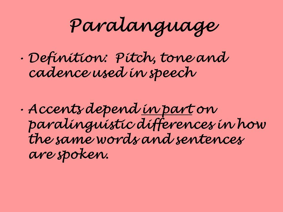 Paralanguage Definition: Pitch, tone and cadence used in speech Accents depend in part on paralinguistic differences in how the same words and sentences are spoken.