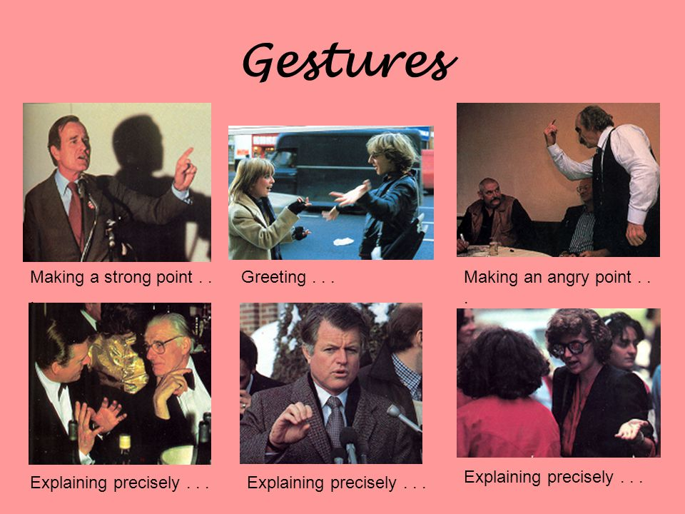 Gestures Making a strong point... Making an angry point... Greeting... Explaining precisely...
