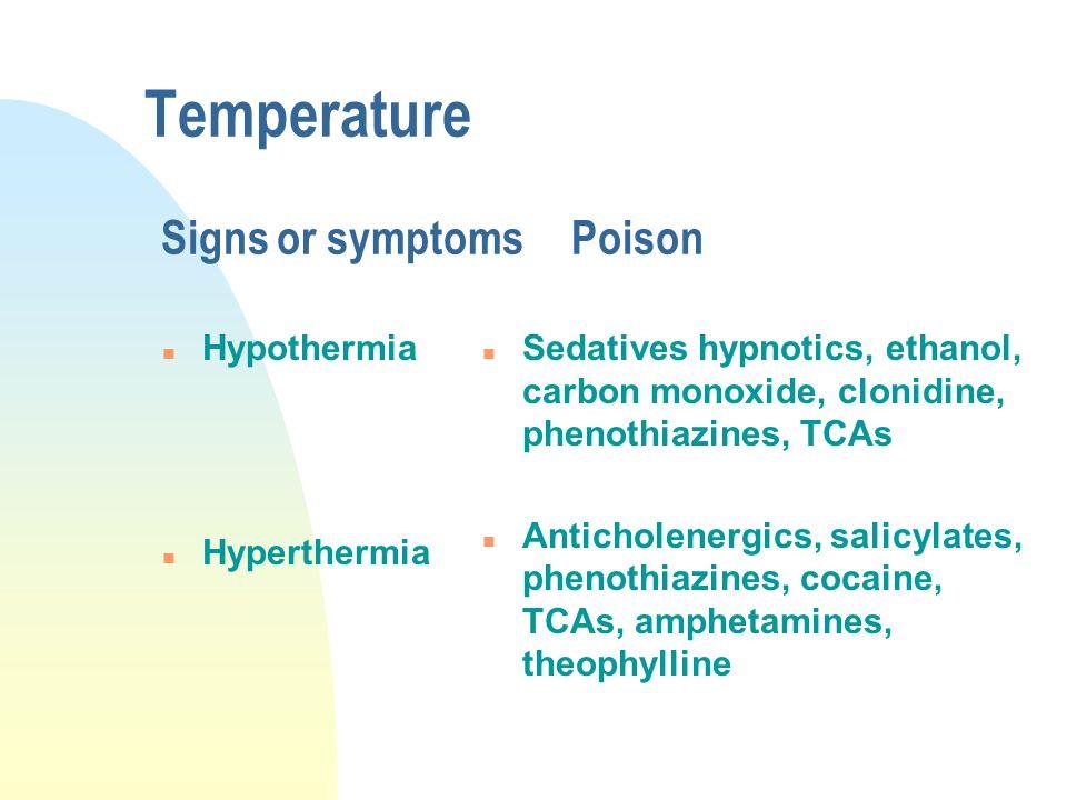 Temperature Signs or symptomsPoison n Hypothermia n Hyperthermia n Sedatives hypnotics, ethanol, carbon monoxide, clonidine, phenothiazines, TCAs n An