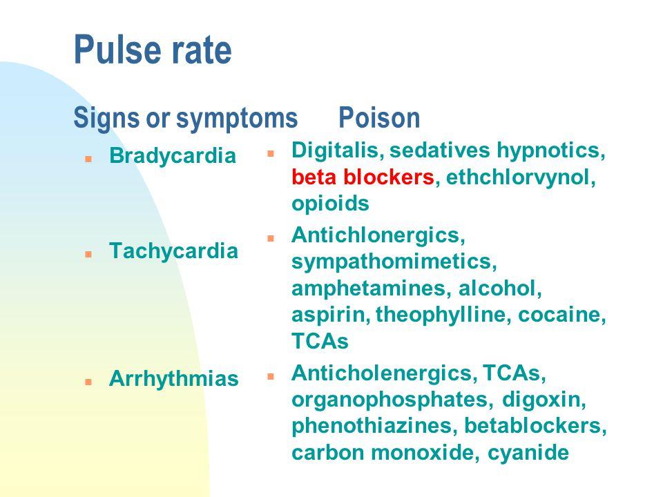 Pulse rate Signs or symptomsPoison n Bradycardia n Tachycardia n Arrhythmias n Digitalis, sedatives hypnotics, beta blockers, ethchlorvynol, opioids n