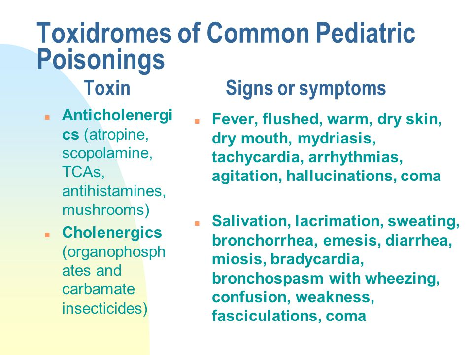 Toxidromes of Common Pediatric Poisonings ToxinSigns or symptoms n Anticholenergi cs (atropine, scopolamine, TCAs, antihistamines, mushrooms) n Cholenergics (organophosph ates and carbamate insecticides) n Fever, flushed, warm, dry skin, dry mouth, mydriasis, tachycardia, arrhythmias, agitation, hallucinations, coma n Salivation, lacrimation, sweating, bronchorrhea, emesis, diarrhea, miosis, bradycardia, bronchospasm with wheezing, confusion, weakness, fasciculations, coma