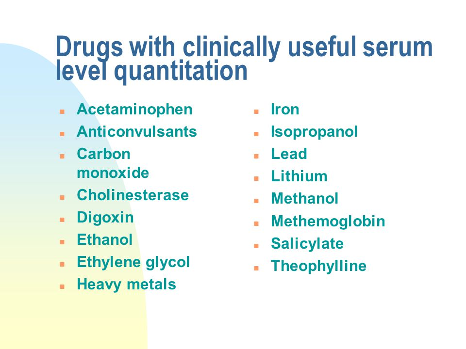 Drugs with clinically useful serum level quantitation n Acetaminophen n Anticonvulsants n Carbon monoxide n Cholinesterase n Digoxin n Ethanol n Ethyl