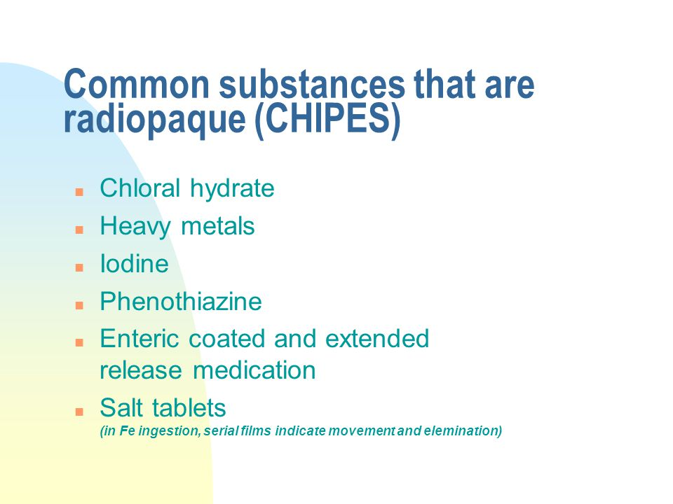 Common substances that are radiopaque (CHIPES) n Chloral hydrate n Heavy metals n Iodine n Phenothiazine n Enteric coated and extended release medicat
