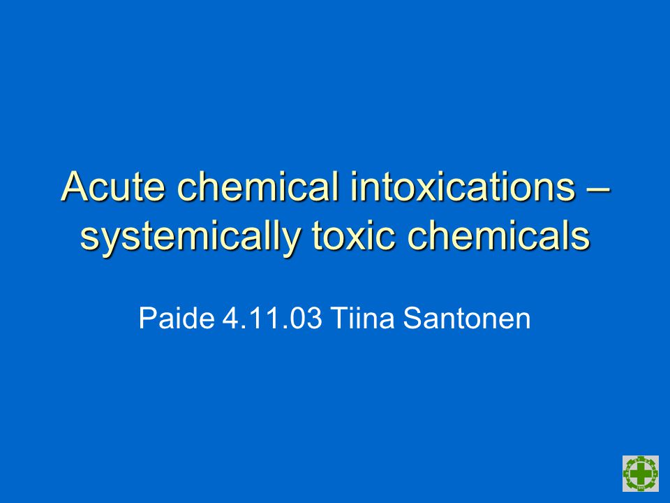 Acute chemical intoxications – systemically toxic chemicals Paide 4.11.03 Tiina Santonen