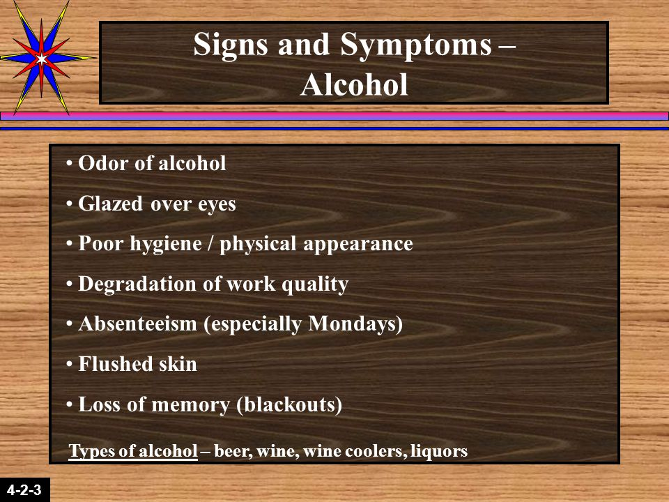 4-2-3 Signs and Symptoms – Alcohol Odor of alcohol Glazed over eyes Poor hygiene / physical appearance Degradation of work quality Absenteeism (especially Mondays) Flushed skin Loss of memory (blackouts) Types of alcohol – beer, wine, wine coolers, liquors