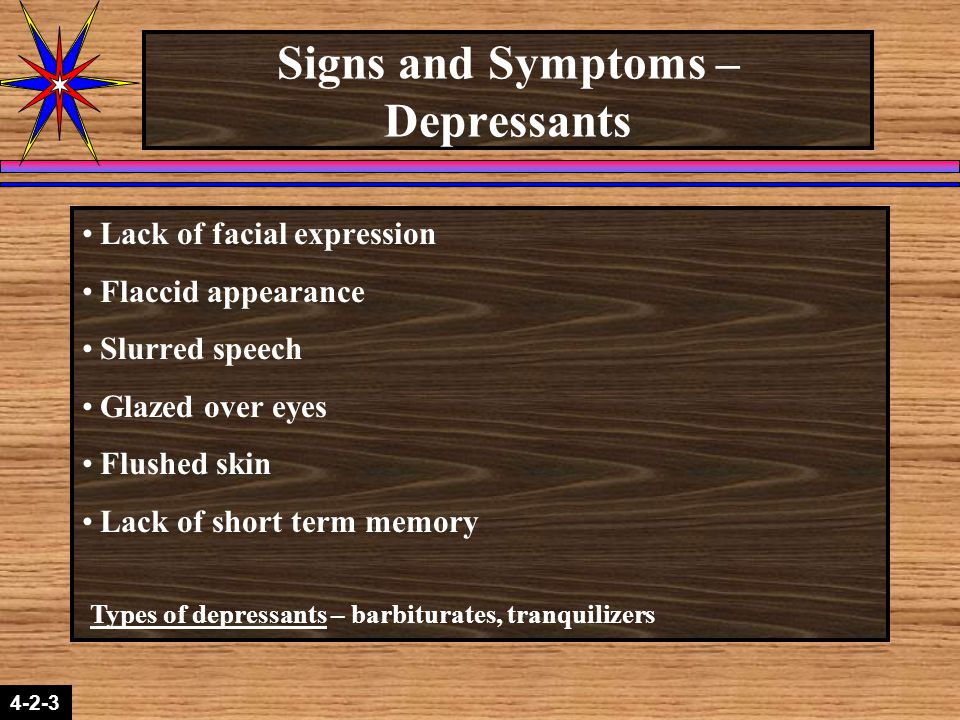4-2-3 Signs and Symptoms – Depressants Lack of facial expression Flaccid appearance Slurred speech Glazed over eyes Flushed skin Lack of short term memory Types of depressants – barbiturates, tranquilizers