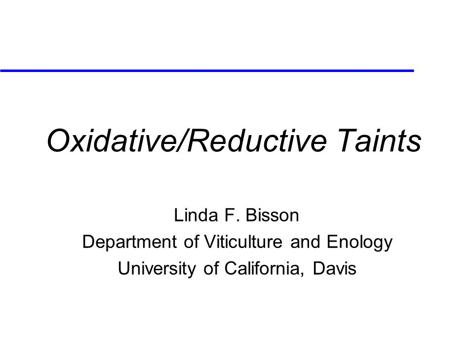 Oxidative/Reductive Taints Linda F. Bisson Department of Viticulture and Enology University of California, Davis