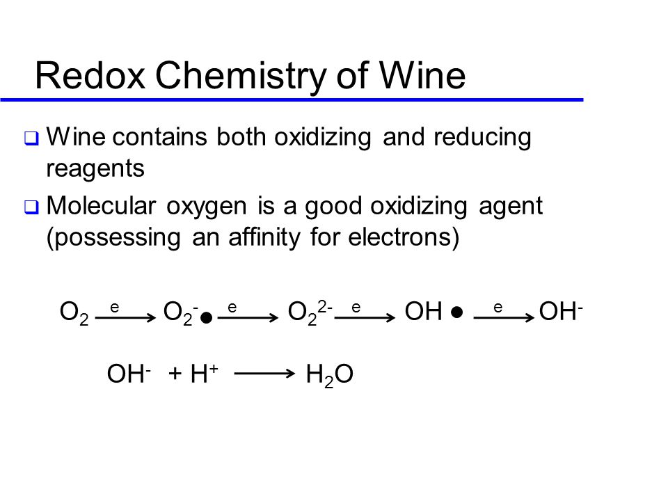 Redox Chemistry of Wine  Wine contains both oxidizing and reducing reagents  Molecular oxygen is a good oxidizing agent (possessing an affinity for electrons) O 2 e O 2 - e O 2 2- e OH e OH - OH - + H + H 2 O