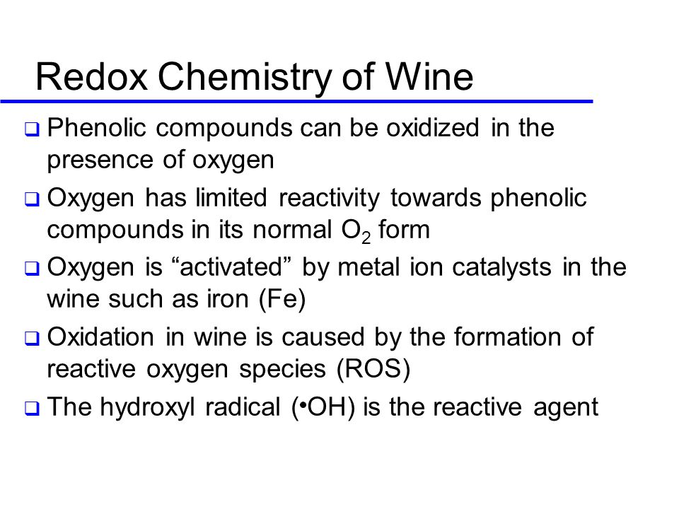Redox Chemistry of Wine  Phenolic compounds can be oxidized in the presence of oxygen  Oxygen has limited reactivity towards phenolic compounds in its normal O 2 form  Oxygen is activated by metal ion catalysts in the wine such as iron (Fe)  Oxidation in wine is caused by the formation of reactive oxygen species (ROS)  The hydroxyl radical ( OH) is the reactive agent