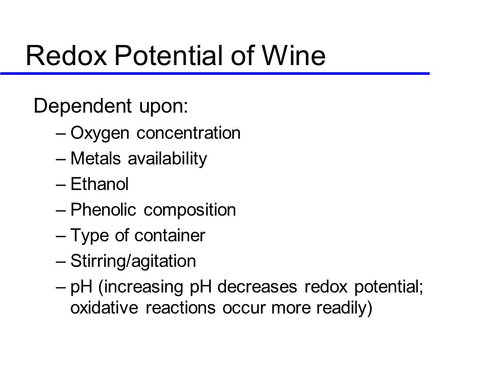Redox Potential of Wine Dependent upon: –Oxygen concentration –Metals availability –Ethanol –Phenolic composition –Type of container –Stirring/agitation –pH (increasing pH decreases redox potential; oxidative reactions occur more readily)