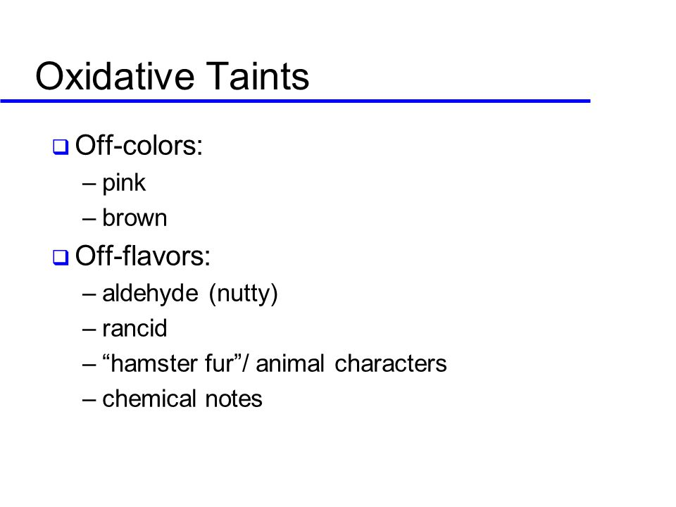 Oxidative Taints  Off-colors: –pink –brown  Off-flavors: –aldehyde (nutty) –rancid – hamster fur / animal characters –chemical notes