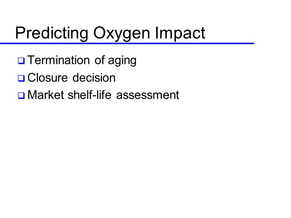 Predicting Oxygen Impact  Termination of aging  Closure decision  Market shelf-life assessment