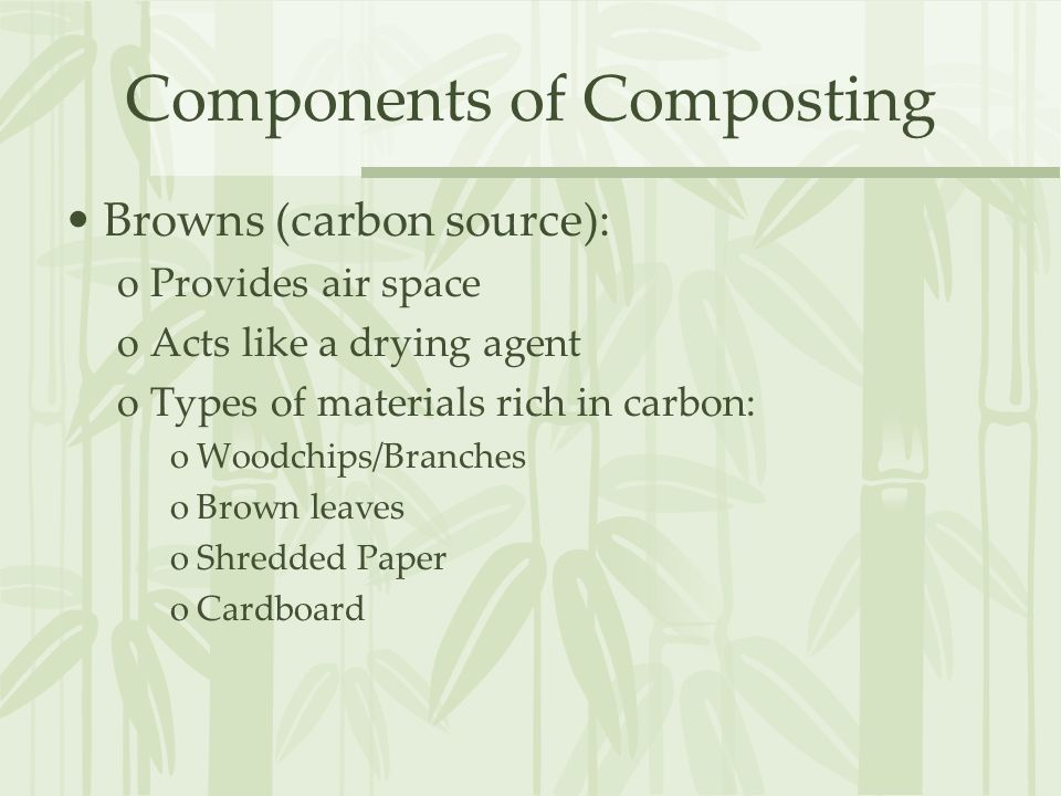 Components of Composting Browns (carbon source): oProvides air space oActs like a drying agent oTypes of materials rich in carbon: oWoodchips/Branches oBrown leaves oShredded Paper oCardboard