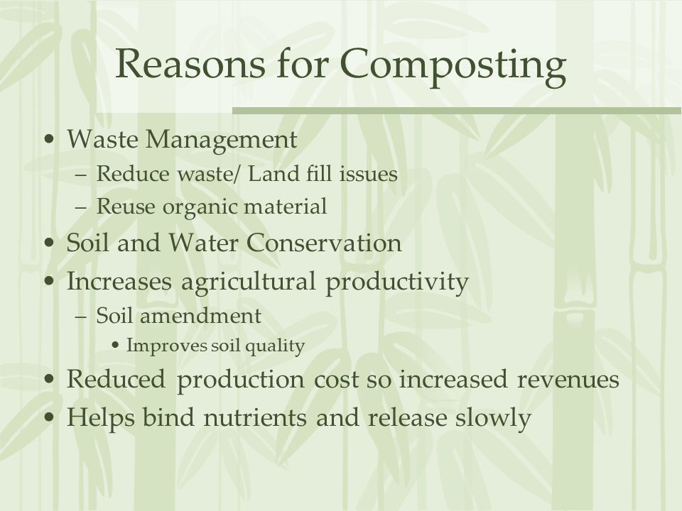 Reasons for Composting Waste Management –Reduce waste/ Land fill issues –Reuse organic material Soil and Water Conservation Increases agricultural productivity –Soil amendment Improves soil quality Reduced production cost so increased revenues Helps bind nutrients and release slowly