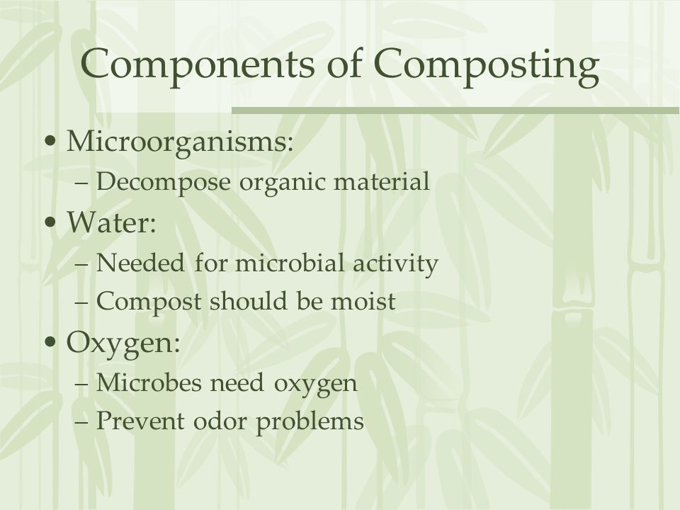 Components of Composting Microorganisms: –Decompose organic material Water: –Needed for microbial activity –Compost should be moist Oxygen: –Microbes need oxygen –Prevent odor problems