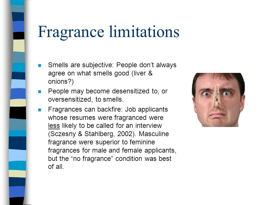 Fragrance limitations n Smells are subjective: People don't always agree on what smells good (liver & onions?) n People may become desensitized to, or