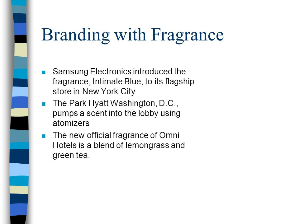 Branding with Fragrance n Samsung Electronics introduced the fragrance, Intimate Blue, to its flagship store in New York City. n The Park Hyatt Washin