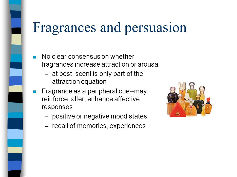Fragrances and persuasion n No clear consensus on whether fragrances increase attraction or arousal –at best, scent is only part of the attraction equ
