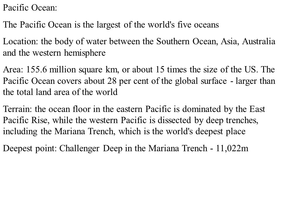 Pacific Ocean: The Pacific Ocean is the largest of the world s five oceans Location: the body of water between the Southern Ocean, Asia, Australia and the western hemisphere Area: 155.6 million square km, or about 15 times the size of the US.