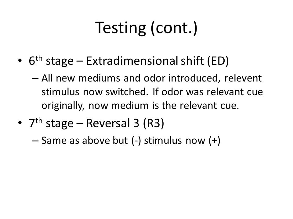 Testing (cont.) 6 th stage – Extradimensional shift (ED) – All new mediums and odor introduced, relevent stimulus now switched.