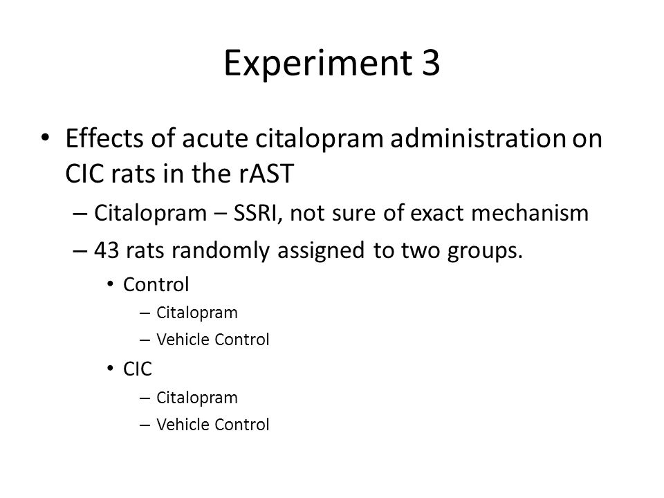 Experiment 3 Effects of acute citalopram administration on CIC rats in the rAST – Citalopram – SSRI, not sure of exact mechanism – 43 rats randomly assigned to two groups.