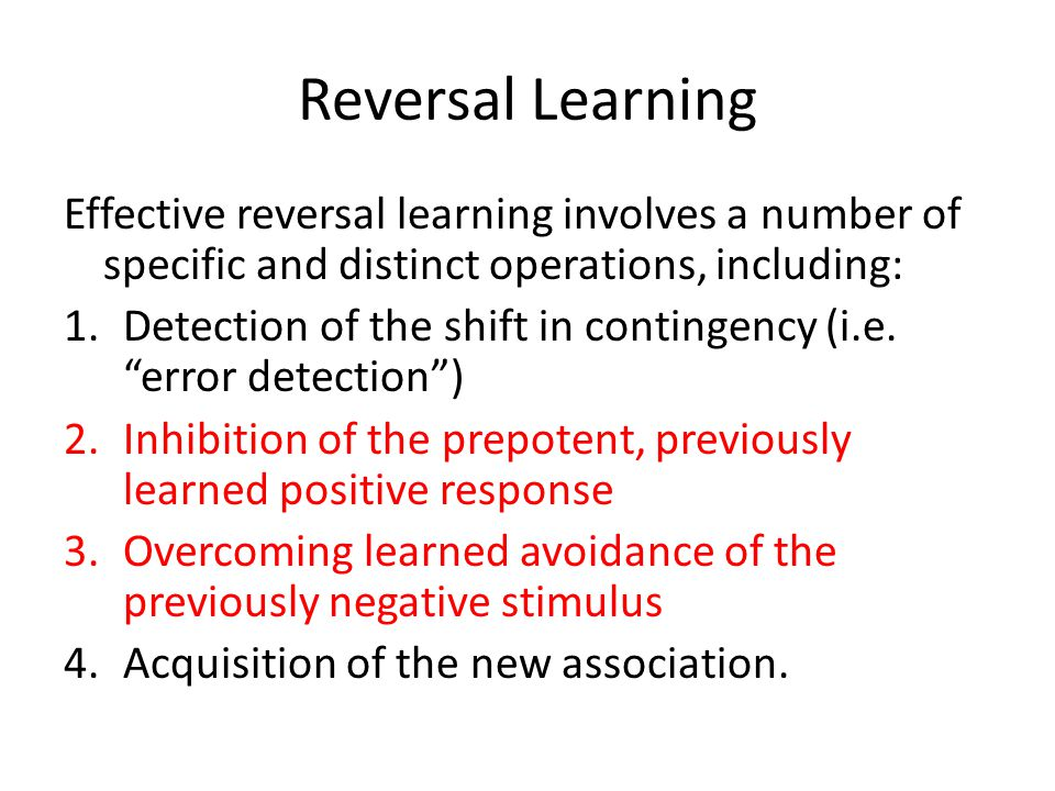 Reversal Learning Effective reversal learning involves a number of specific and distinct operations, including: 1.Detection of the shift in contingency (i.e.