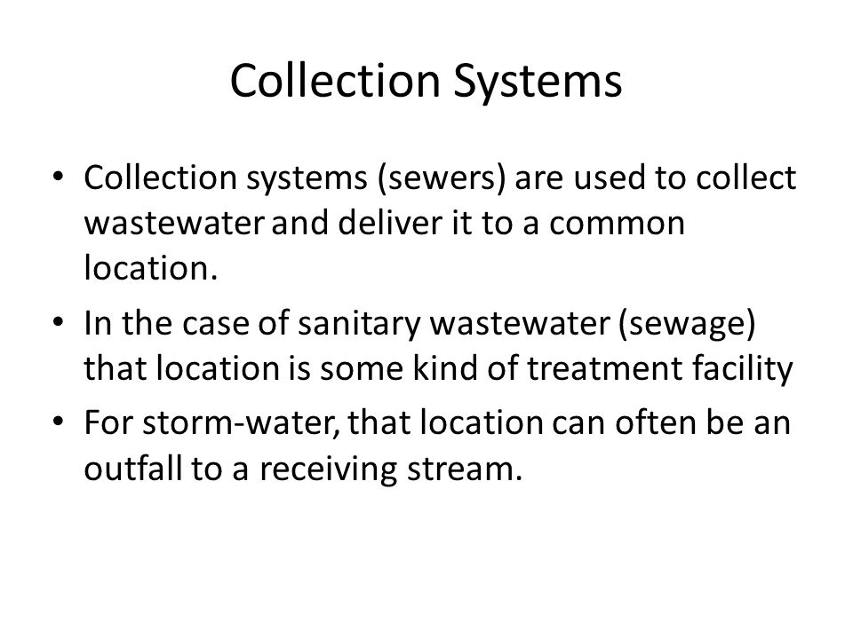 Collection Systems Collection systems (sewers) are used to collect wastewater and deliver it to a common location. In the case of sanitary wastewater