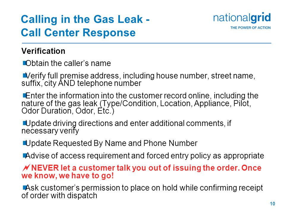9 Calling in the Gas Leak - Call Center Response National Grid Call Center Representatives are trained to respond to calls on the Gas Emergency Line in the following fashion: Greeting  Good Morning, Good Afternoon, or Good Evening… National Grid's Gas Emergency Line…  Provide Your Name…  What is your emergency.