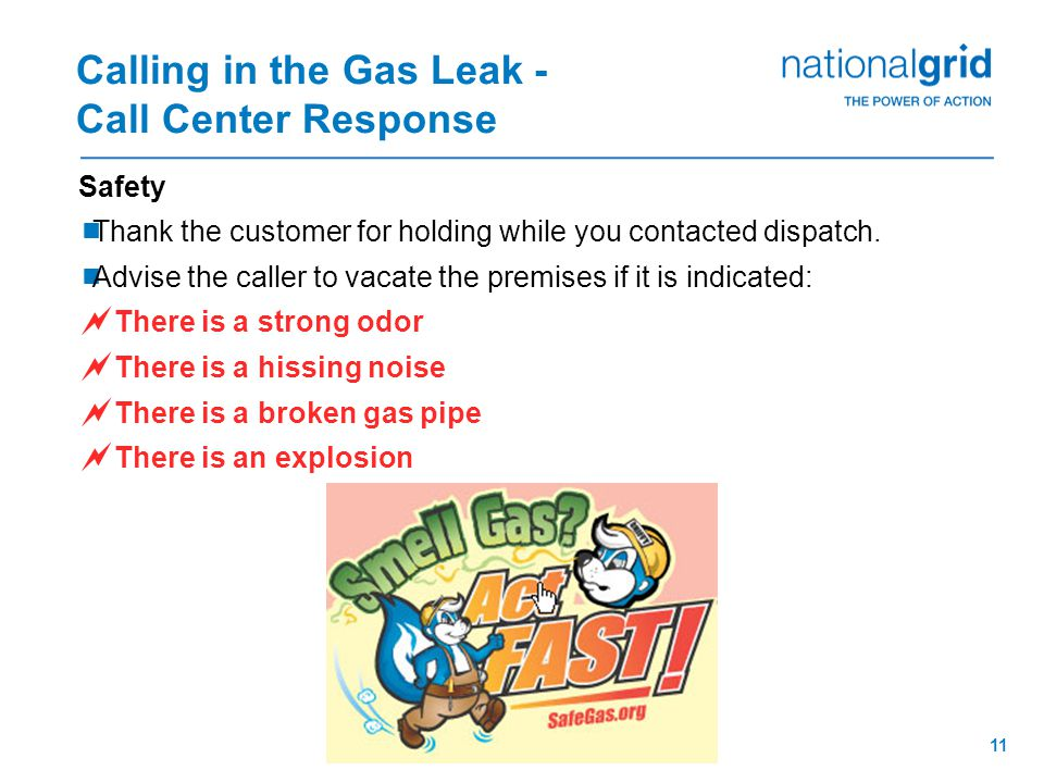 10 Calling in the Gas Leak - Call Center Response Verification  Obtain the caller's name  Verify full premise address, including house number, street name, suffix, city AND telephone number  Enter the information into the customer record online, including the nature of the gas leak (Type/Condition, Location, Appliance, Pilot, Odor Duration, Odor, Etc.)  Update driving directions and enter additional comments, if necessary verify  Update Requested By Name and Phone Number  Advise of access requirement and forced entry policy as appropriate  NEVER let a customer talk you out of issuing the order.